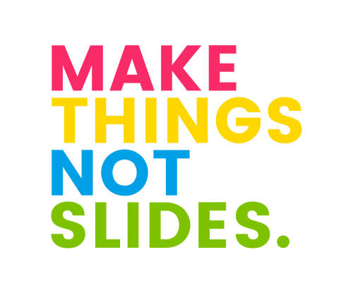 Make Things Not Slides.